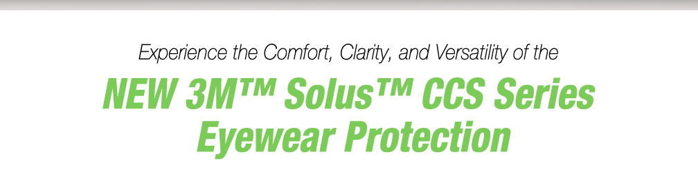 Experience the Comfort, Clarity, and Versatility of 3M Solus CCS Series Eyewear Protection
