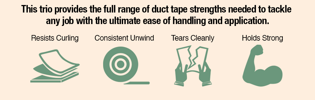 This trio provides the full range of duct tape strengths needed to tackle any job with the ultimate ease of handling and application.