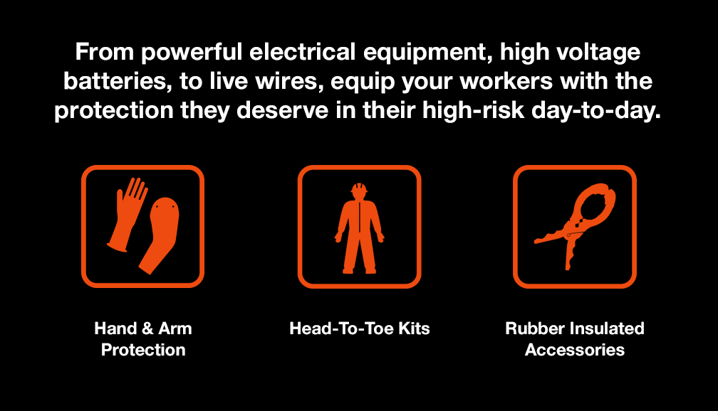 From powerful electrical equipment, high voltage batteries, to live wires, equip your workers with the protection they deserve in their high-risk day-to-day.