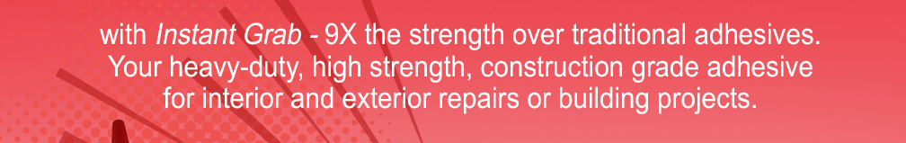 with instant grab - 9X the strength over traditional adhesives.  Your heavy-duty, high strength, construction grade adhesive for interior and exterior repairs or building projects