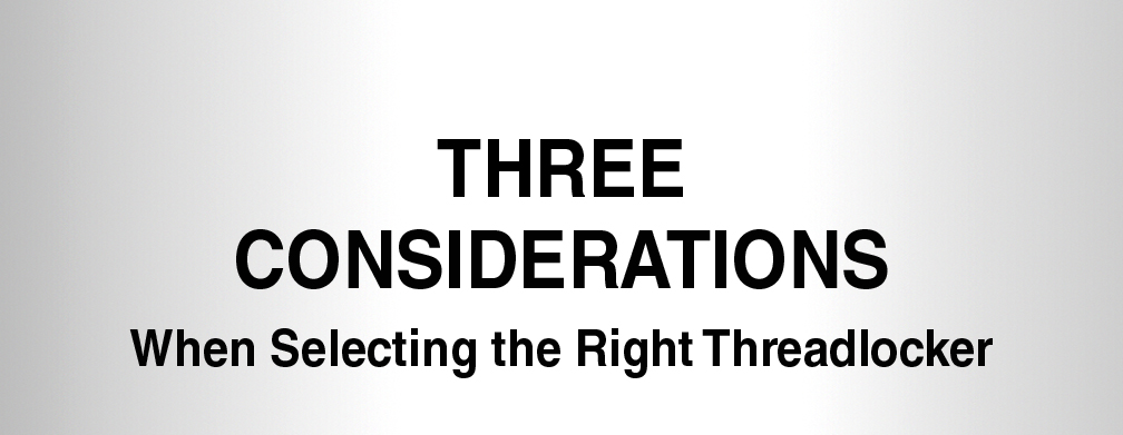 Three Considerations - When Selecting the Right Threadlocker