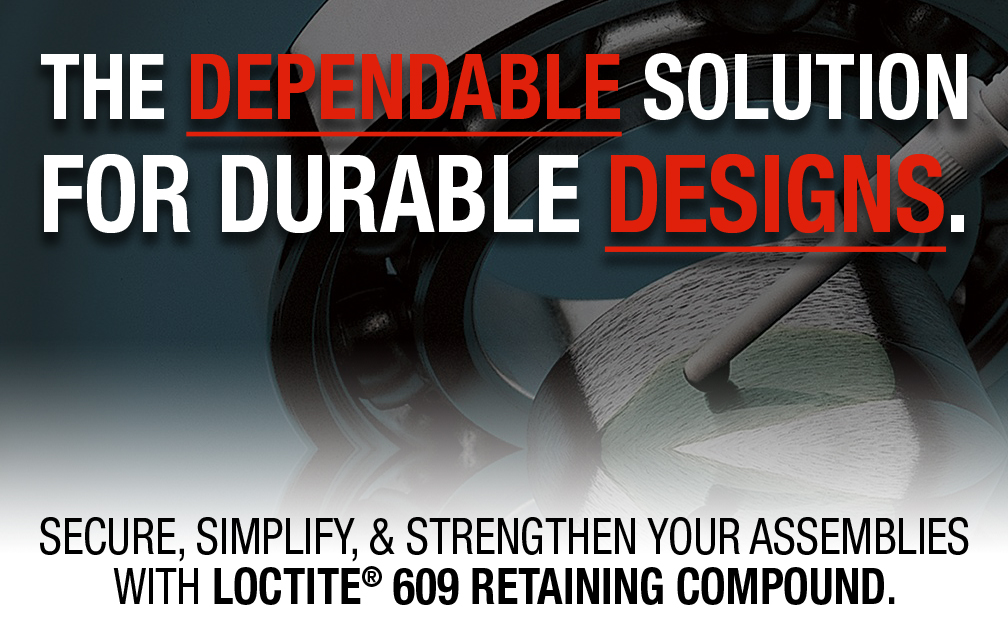 THE DEPENDABLE SOLUTION FOR DURABLE DESIGNS. SECURE, SIMPLIFY, & STRENGTHEN YOUR ASSEMBLIES WITH LOCTITE® 609 RETAINING COMPOUND.