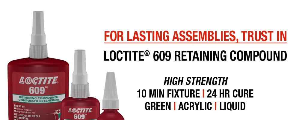FOR LASTING ASSEMBLIES, TRUST IN LOCTITE® 609 RETAINING COMPOUND