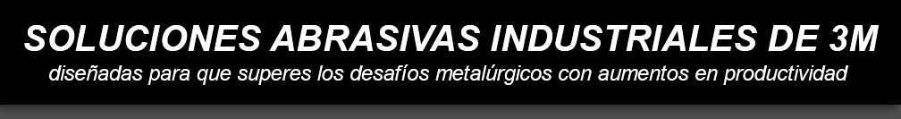 SOLUCIONES ABRASIVAS INDUSTRIALES DE 3M diseñadas para que superes los desafíos metalúrgicos con aumentos en productividad
